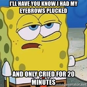 Only Cried for 20 minutes Spongebob - I'll have you know I had my eyebrows plucked and only cried for 20 minutes