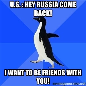 Socially Awkward Penguin - U.S. : hey Russia come back! I want to be friends with you!