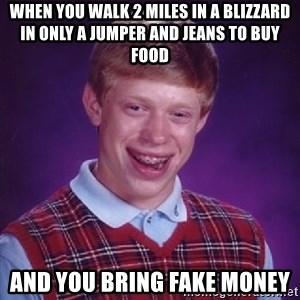 Bad Luck Brian - When you walk 2 miles in a blizzard in only a jumper and jeans to buy food and you bring fake money