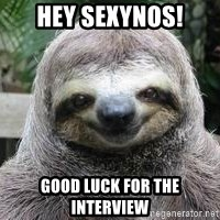 Sexual Sloth - Hey sexynos! Good luck for the interview
