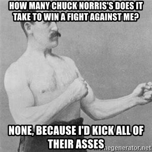 overly manlyman - How many Chuck Norris's does it take to win a fight against me? None, because I'd kick all of their asses