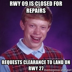 Bad Luck Brian - rwy 09 is closed for repairs requests clearance to land on rwy 27