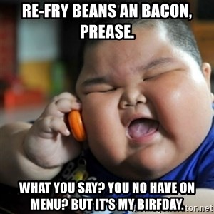 fat chinese kid - Re-fry beans an bacon, prease. What you say? You no have on menu? But it's my birfday.