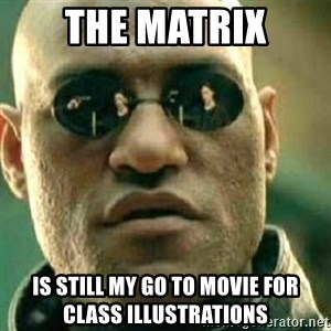 What If I Told You - The Matrix is still my go to movie for class illustrations