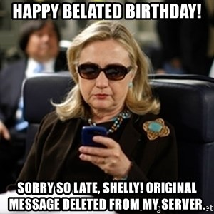 Hillary Clinton Texting - Happy Belated Birthday! Sorry so late, Shelly! Original message deleted from my server.