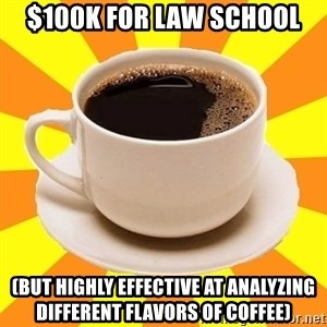 Cup of coffee - $100K for Law School (But highly effective at analyzing different flavors of coffee)