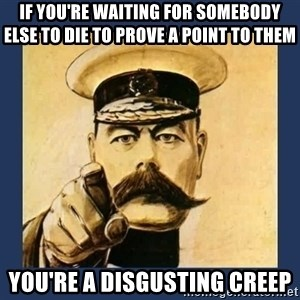 your country needs you - if you're waiting for somebody else to die to prove a point to them you're a disgusting creep