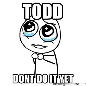 pleaseguy  - todd dont do it yet