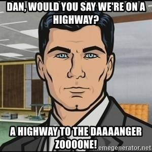 Archer - Dan, would you say we're on a highway?  A highway to the Daaaanger zoooone!