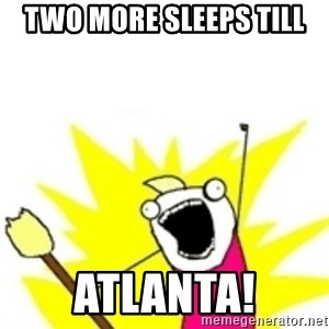 x all the y - Two more sleeps till Atlanta!