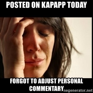 First World Problems - Posted on KapApp today forgot to adjust personal commentary