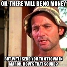 Bill Murray Caddyshack - Oh, there will be no money But we'll send you to Ottowa in march. How's that sound?