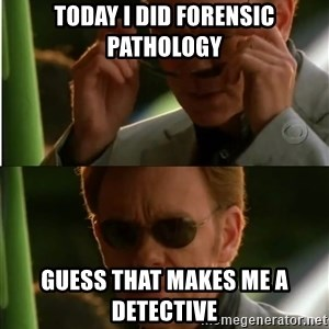 Csi - Today I did forensic pathology Guess that makes me a detective