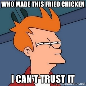 Futurama Fry - Who made this fried chicken i can't trust it