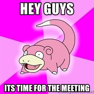 Slowpoke - Hey guys Its time for the meeting