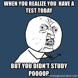 Y U No - When you realize you  have a test today But you didn't study POOOOP.