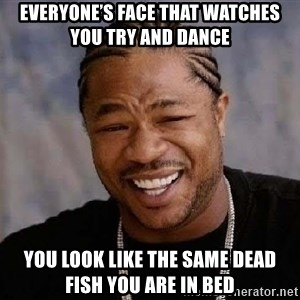 Yo Dawg - Everyone's face that watches you try and dance You look like the same dead fish you are in bed