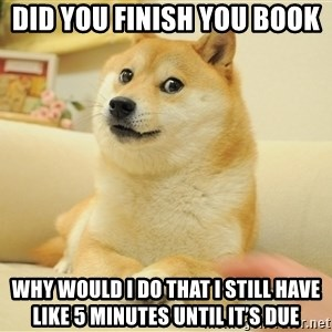 so doge - Did you finish you book  Why would I do that I still have like 5 minutes until it's due