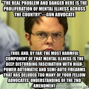 "Dwight Schrute - ""the real problem and danger here is the proliferation of mental illness across the country""---gun advocate True: and, by far, the most harmful component of that mental illness is the deep, disturbing fascination with high-power automatic and semi-auto firearms  that has deluded too many of your fellow advocates' understanding of the 2nd amendment"