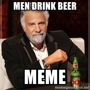 The Most Interesting Man In The World - Men drink beer meme