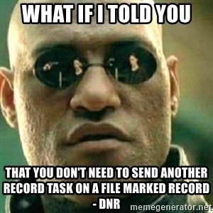 What If I Told You - What if I told you That you don't need to send another Record task on a file marked RECORD - DNR