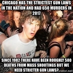 Sudden Realization Ralph - Chicago has the strictest gun laws in the nation and had 650 murders in 2017 Since 1982 there have been roughly 580 deaths from mass shootings but we need stricter gun laws?