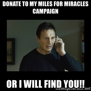 I will find you and kill you - Donate to my Miles for Miracles campaign Or I will find you!!