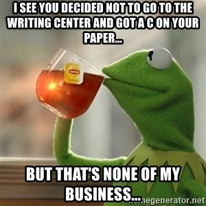 Kermit The Frog Drinking Tea - I see you decided not to go to the writing center and got a C on your paper... But that's none of my business...