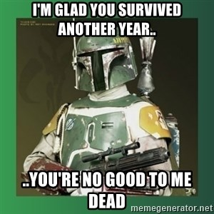 Boba Fett - I'm glad you survived another year.. ..you're no good to me dead