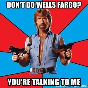 Chuck Norris  - Don't do Wells Fargo? You're talking to me