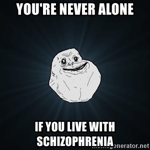 Forever Alone - You're never alone If you live with schizophrenia