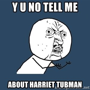 Y U No - y u no tell me  about harriet tubman