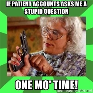 Madea - If patient accounts asks me a stupid question one mo' time!