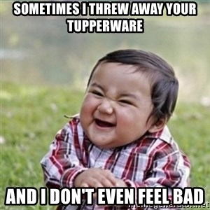 evil plan kid - Sometimes I threw away your tupperware and i don't even feel bad