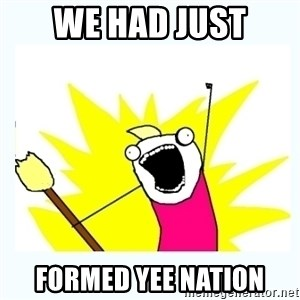 All the things - We had just Formed Yee Nation