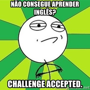 Challenge Accepted 2 - Não consegue aprender inglês? Challenge accepted.