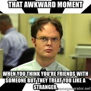 Dwight from the Office - That awkward moment when you think you're friends with someone but they treat you like a stranger.