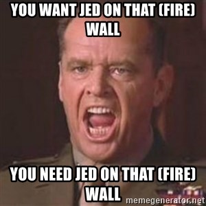 Jack Nicholson - You can't handle the truth! - You want jed on that (fire)wall You need jed on that (fire)wall