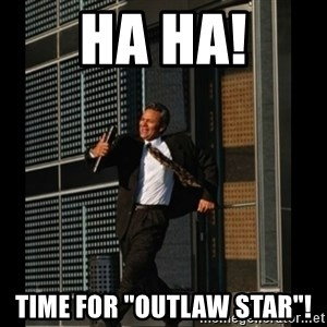 """HAHA TIME FOR GUY - HA HA! TIME FOR """"oUTLAW STAR""""!"""