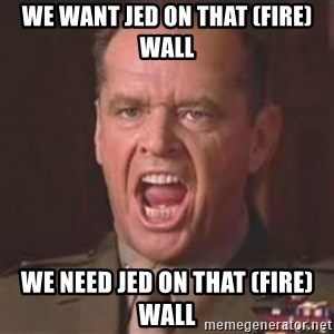 Jack Nicholson - You can't handle the truth! - We want Jed on that (fire)wall We need Jed on that (fire)wall