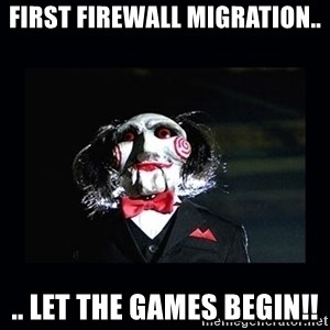 saw jigsaw meme - First Firewall Migration.. .. Let The Games BEGIN!!