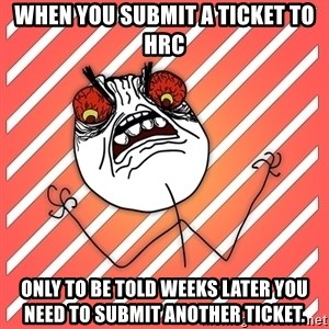 iHate - When you submit a ticket to HRC Only to be told weeks later you need to submit another ticket.