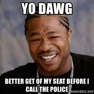 Yo Dawg - Yo dawg better get of my seat before i call the police