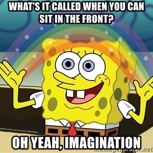 spongebob rainbow - What's it called when you can sit in the front? Oh yeah, imagination