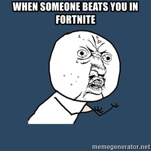Y U No - when someone beats you in fortnite