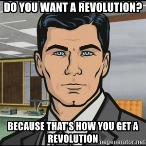 Archer - Do you want a revolution? Because that's how you get a revolution
