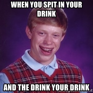 Bad Luck Brian - When you spit in your drink and the drink your drink
