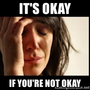 First World Problems - It's okay If you're not okay