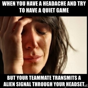 First World Problems - When you have a headache and try to have a quiet game But your teammate transmits a alien signal through your headset