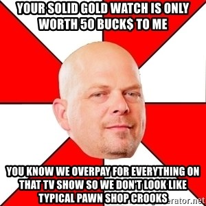 Pawn Stars - Your solid gold watch is only worth 50 buck$ to me You know we overpay for everything on that TV show so we don't look like typical pawn shop crooks